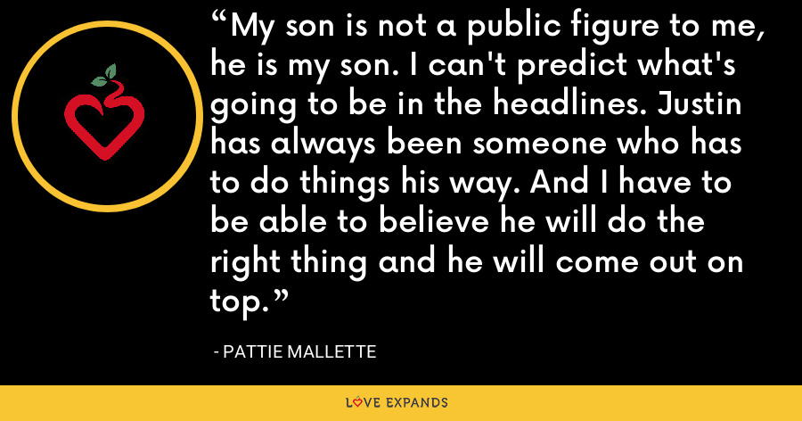 My son is not a public figure to me, he is my son. I can't predict what's going to be in the headlines. Justin has always been someone who has to do things his way. And I have to be able to believe he will do the right thing and he will come out on top. - Pattie Mallette