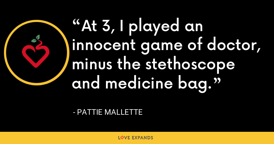 At 3, I played an innocent game of doctor, minus the stethoscope and medicine bag. - Pattie Mallette