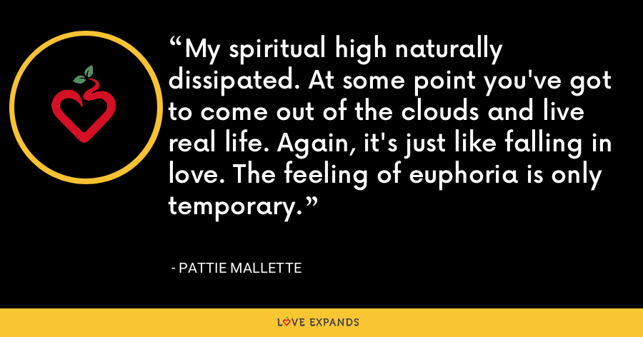 My spiritual high naturally dissipated. At some point you've got to come out of the clouds and live real life. Again, it's just like falling in love. The feeling of euphoria is only temporary. - Pattie Mallette