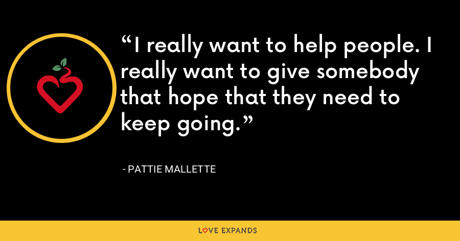I really want to help people. I really want to give somebody that hope that they need to keep going. - Pattie Mallette