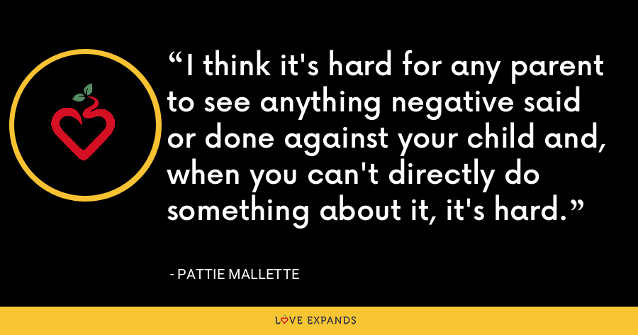 I think it's hard for any parent to see anything negative said or done against your child and, when you can't directly do something about it, it's hard. - Pattie Mallette
