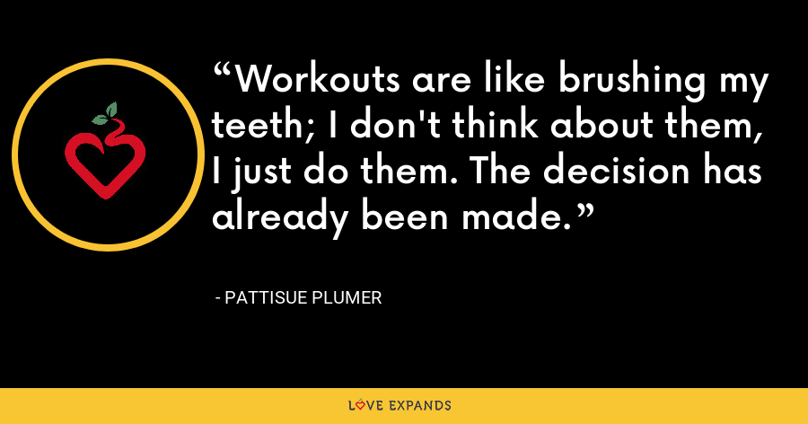 Workouts are like brushing my teeth; I don't think about them, I just do them. The decision has already been made. - PattiSue Plumer