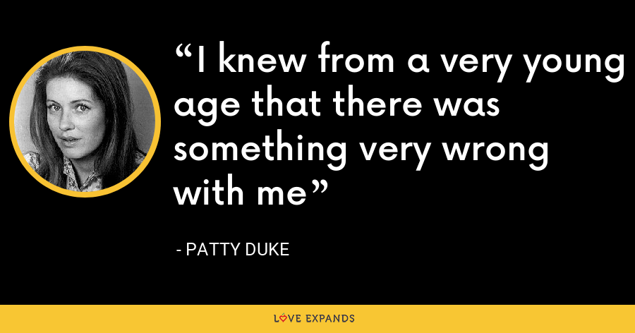 I knew from a very young age that there was something very wrong with me - Patty Duke