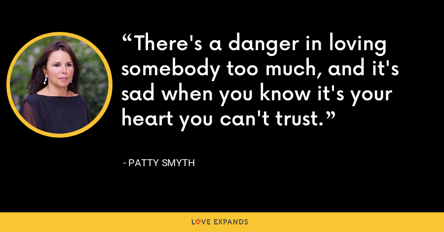 There's a danger in loving somebody too much, and it's sad when you know it's your heart you can't trust. - Patty Smyth
