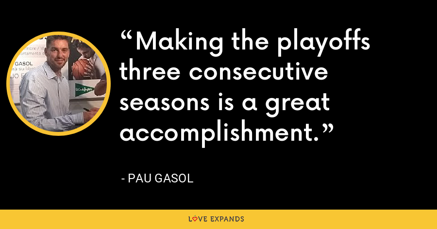 Making the playoffs three consecutive seasons is a great accomplishment. - Pau Gasol