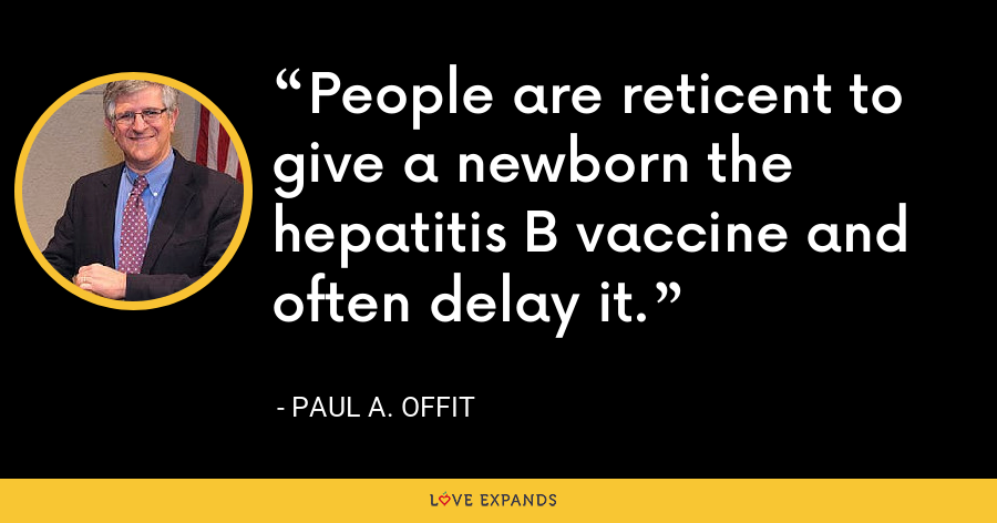 People are reticent to give a newborn the hepatitis B vaccine and often delay it. - Paul A. Offit