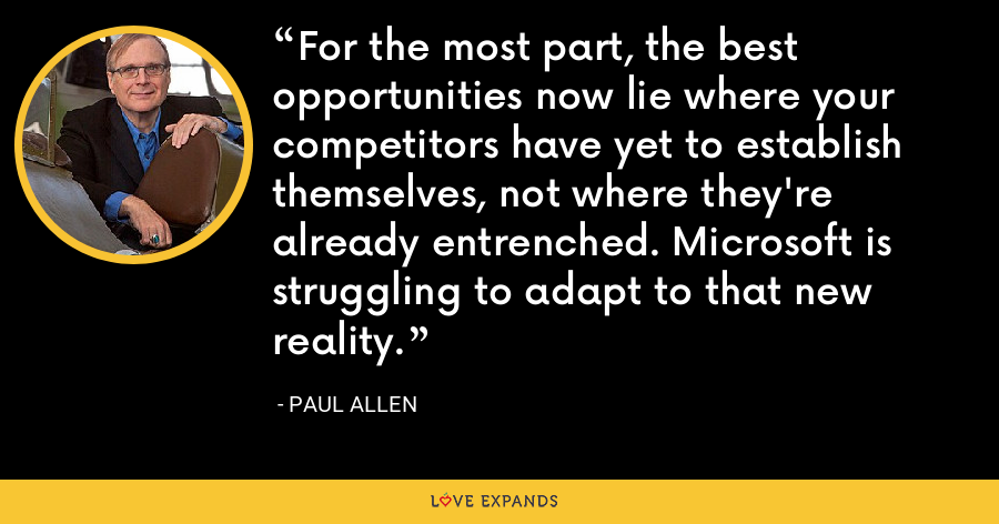 For the most part, the best opportunities now lie where your competitors have yet to establish themselves, not where they're already entrenched. Microsoft is struggling to adapt to that new reality. - Paul Allen