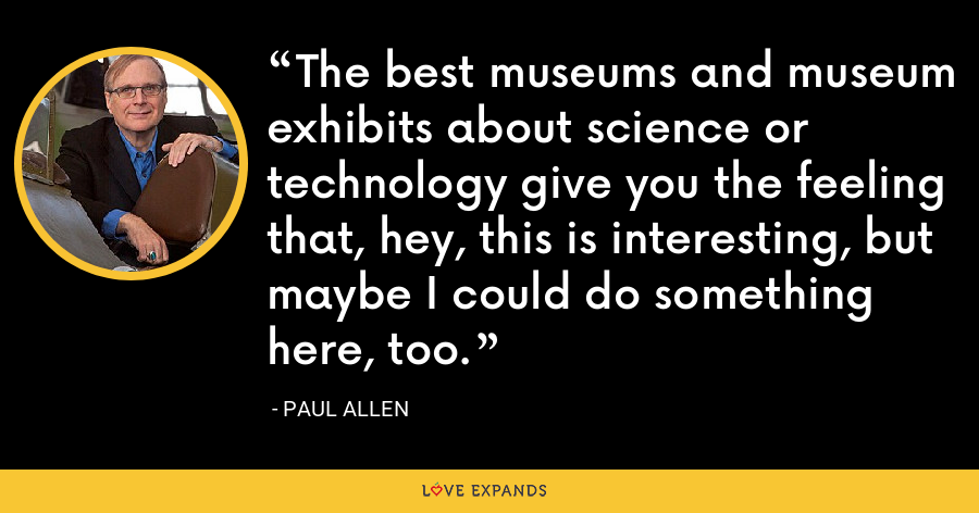 The best museums and museum exhibits about science or technology give you the feeling that, hey, this is interesting, but maybe I could do something here, too. - Paul Allen
