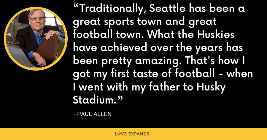 Traditionally, Seattle has been a great sports town and great football town. What the Huskies have achieved over the years has been pretty amazing. That's how I got my first taste of football - when I went with my father to Husky Stadium. - Paul Allen
