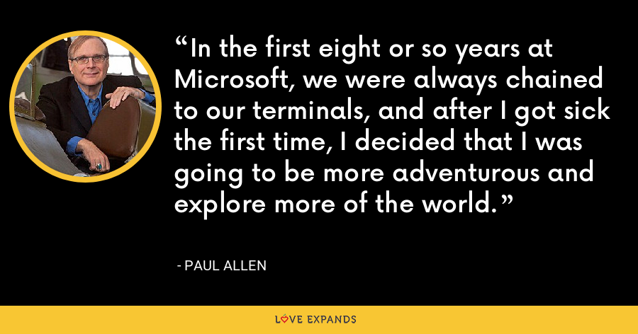 In the first eight or so years at Microsoft, we were always chained to our terminals, and after I got sick the first time, I decided that I was going to be more adventurous and explore more of the world. - Paul Allen