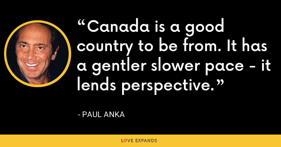 Canada is a good country to be from. It has a gentler slower pace - it lends perspective. - Paul Anka