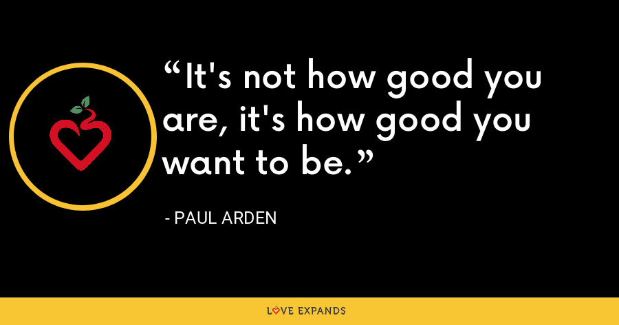 It's not how good you are, it's how good you want to be. - Paul Arden