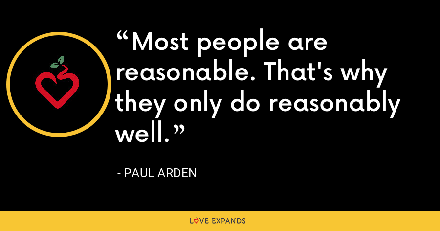 Most people are reasonable. That's why they only do reasonably well. - Paul Arden