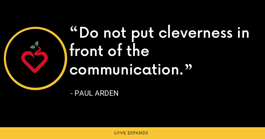 Do not put cleverness in front of the communication. - Paul Arden