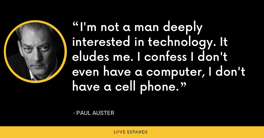 I'm not a man deeply interested in technology. It eludes me. I confess I don't even have a computer, I don't have a cell phone. - Paul Auster