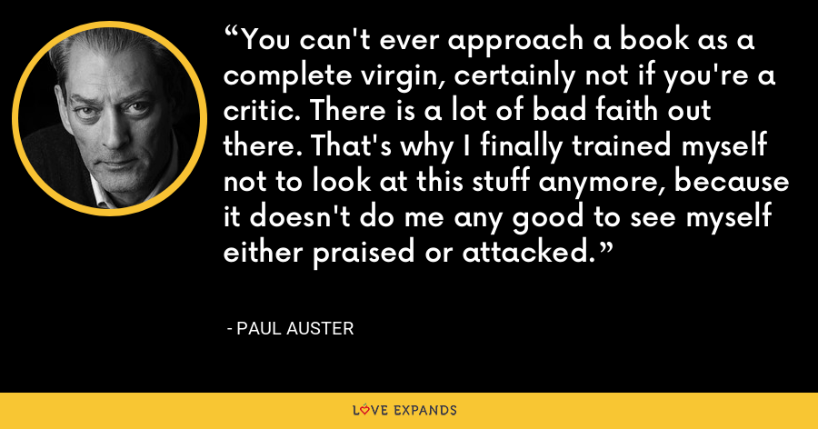 You can't ever approach a book as a complete virgin, certainly not if you're a critic. There is a lot of bad faith out there. That's why I finally trained myself not to look at this stuff anymore, because it doesn't do me any good to see myself either praised or attacked. - Paul Auster