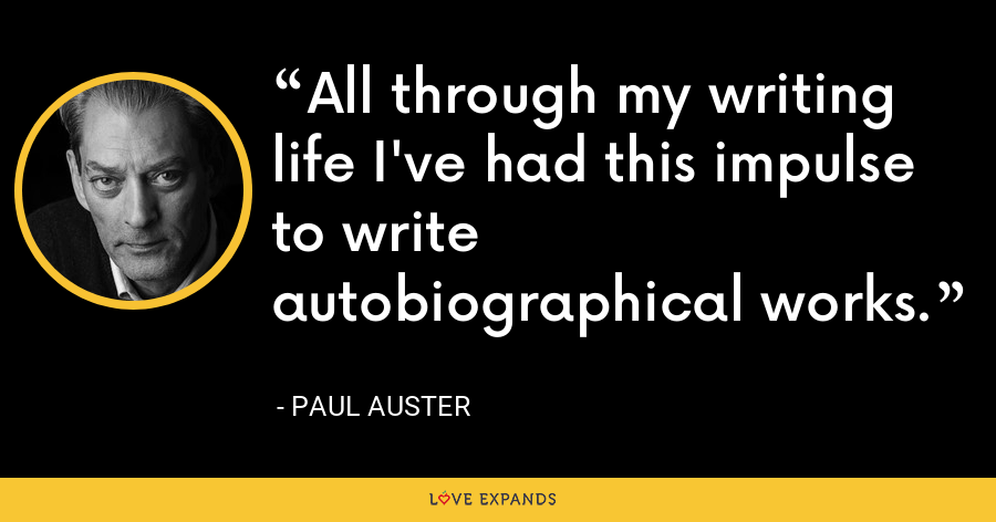 All through my writing life I've had this impulse to write autobiographical works. - Paul Auster