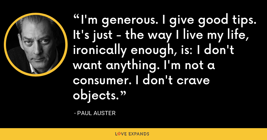 I'm generous. I give good tips. It's just - the way I live my life, ironically enough, is: I don't want anything. I'm not a consumer. I don't crave objects. - Paul Auster