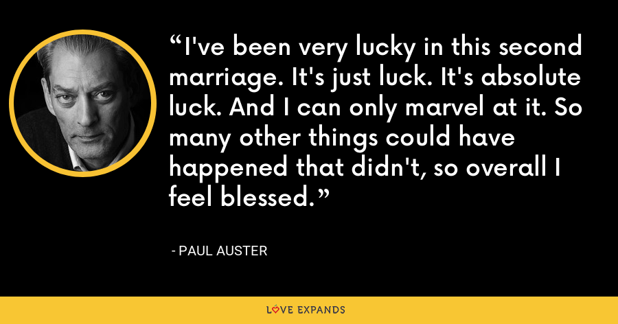 I've been very lucky in this second marriage. It's just luck. It's absolute luck. And I can only marvel at it. So many other things could have happened that didn't, so overall I feel blessed. - Paul Auster