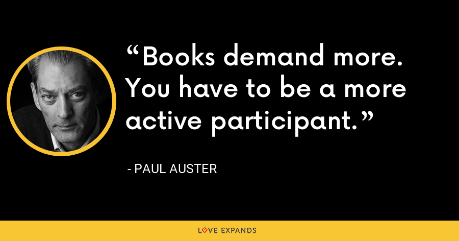 Books demand more. You have to be a more active participant. - Paul Auster