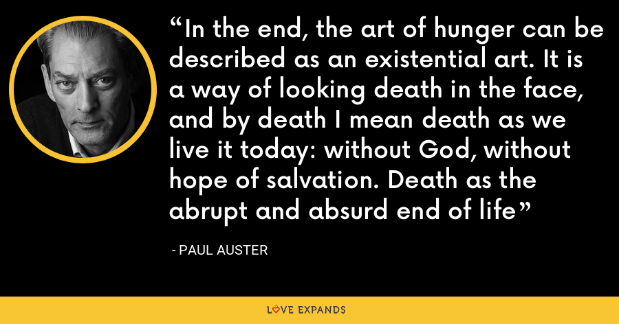 In the end, the art of hunger can be described as an existential art. It is a way of looking death in the face, and by death I mean death as we live it today: without God, without hope of salvation. Death as the abrupt and absurd end of life - Paul Auster