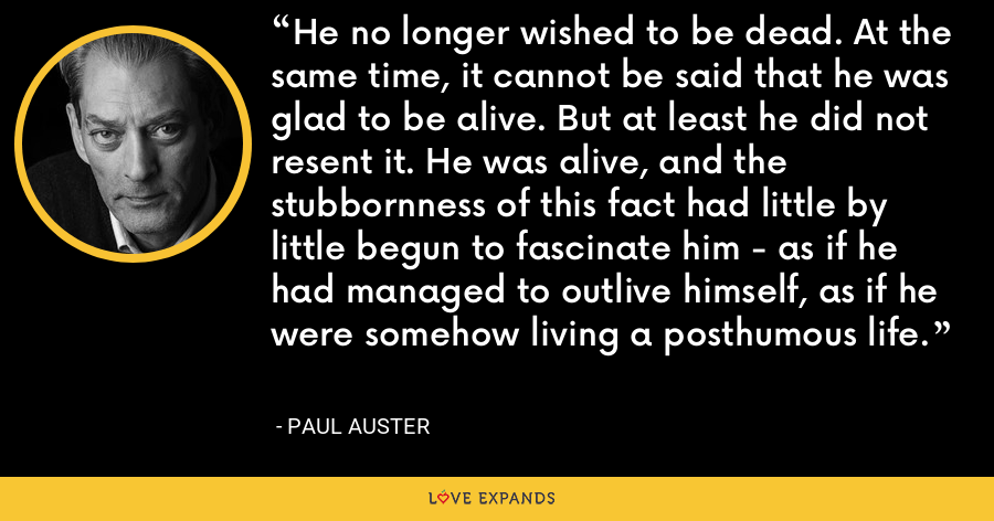 He no longer wished to be dead. At the same time, it cannot be said that he was glad to be alive. But at least he did not resent it. He was alive, and the stubbornness of this fact had little by little begun to fascinate him - as if he had managed to outlive himself, as if he were somehow living a posthumous life. - Paul Auster