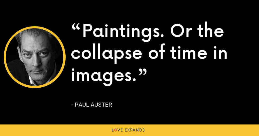 Paintings. Or the collapse of time in images. - Paul Auster