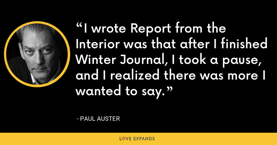 I wrote Report from the Interior was that after I finished Winter Journal, I took a pause, and I realized there was more I wanted to say. - Paul Auster