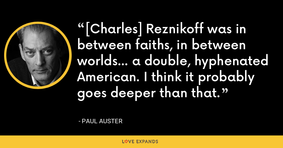[Charles] Reznikoff was in between faiths, in between worlds... a double, hyphenated American. I think it probably goes deeper than that. - Paul Auster