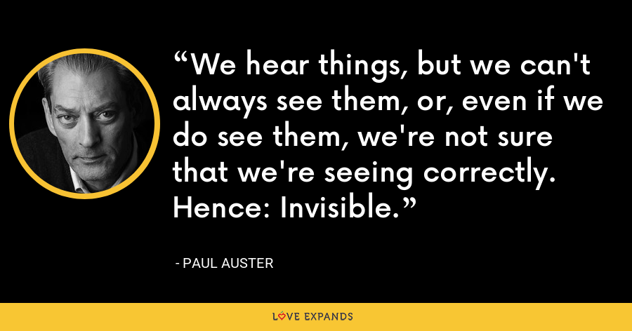 We hear things, but we can't always see them, or, even if we do see them, we're not sure that we're seeing correctly. Hence: Invisible. - Paul Auster
