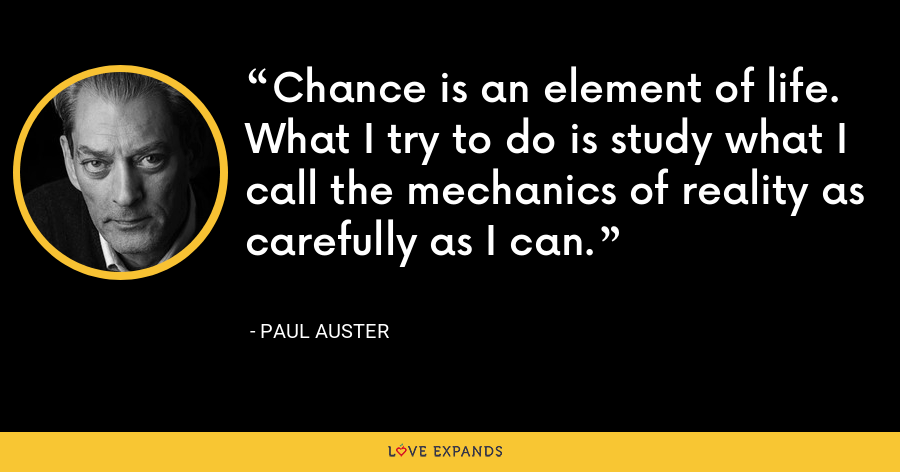 Chance is an element of life. What I try to do is study what I call the mechanics of reality as carefully as I can. - Paul Auster