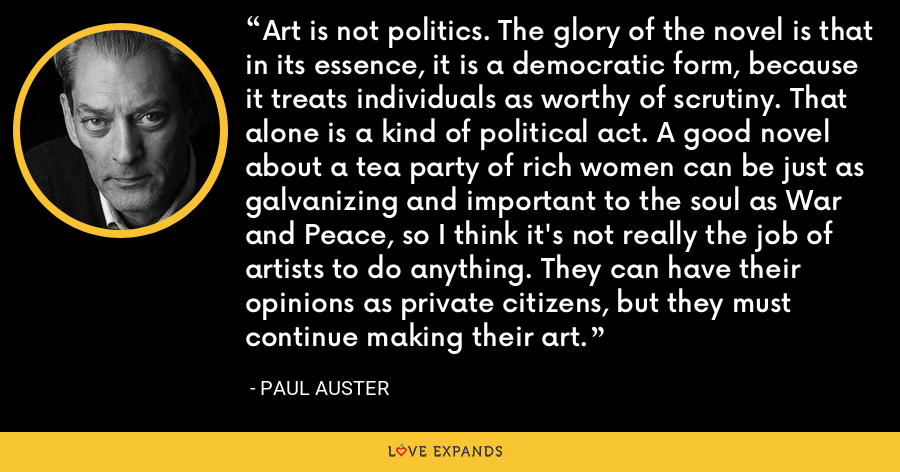 Art is not politics. The glory of the novel is that in its essence, it is a democratic form, because it treats individuals as worthy of scrutiny. That alone is a kind of political act. A good novel about a tea party of rich women can be just as galvanizing and important to the soul as War and Peace, so I think it's not really the job of artists to do anything. They can have their opinions as private citizens, but they must continue making their art. - Paul Auster