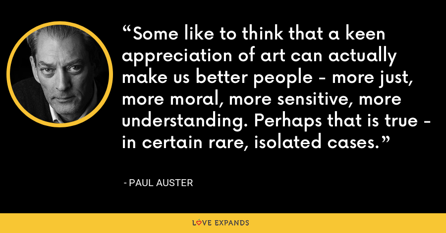Some like to think that a keen appreciation of art can actually make us better people - more just, more moral, more sensitive, more understanding. Perhaps that is true - in certain rare, isolated cases. - Paul Auster
