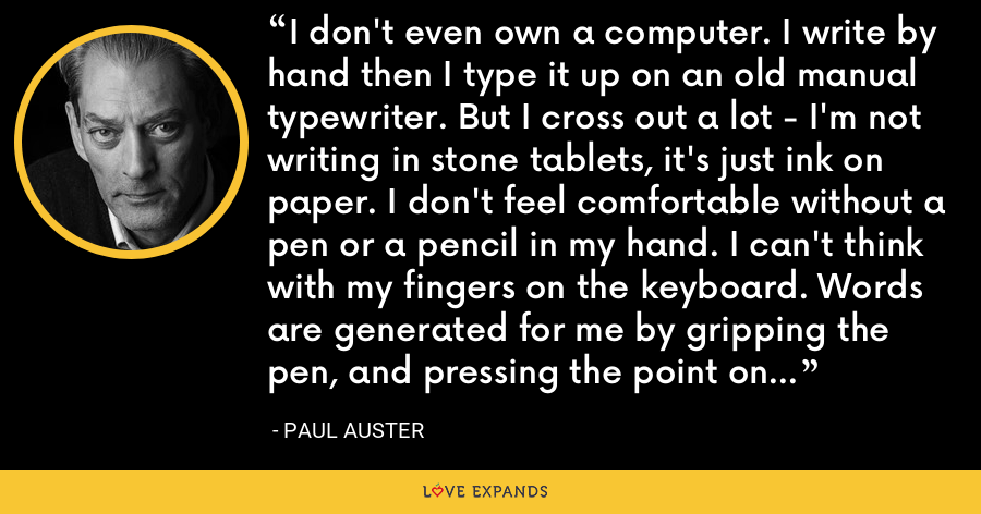 I don't even own a computer. I write by hand then I type it up on an old manual typewriter. But I cross out a lot - I'm not writing in stone tablets, it's just ink on paper. I don't feel comfortable without a pen or a pencil in my hand. I can't think with my fingers on the keyboard. Words are generated for me by gripping the pen, and pressing the point on the paper. - Paul Auster