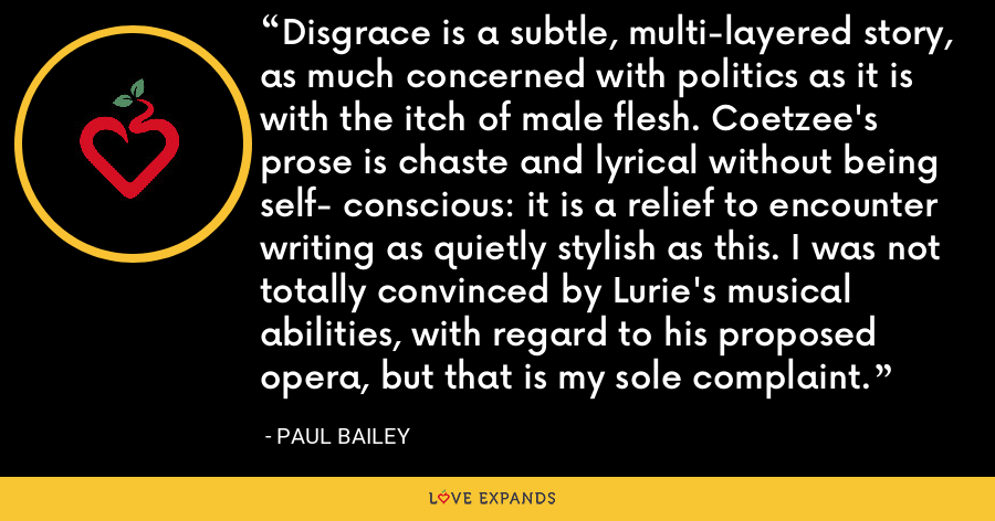 Disgrace is a subtle, multi-layered story, as much concerned with politics as it is with the itch of male flesh. Coetzee's prose is chaste and lyrical without being self- conscious: it is a relief to encounter writing as quietly stylish as this. I was not totally convinced by Lurie's musical abilities, with regard to his proposed opera, but that is my sole complaint. - Paul Bailey