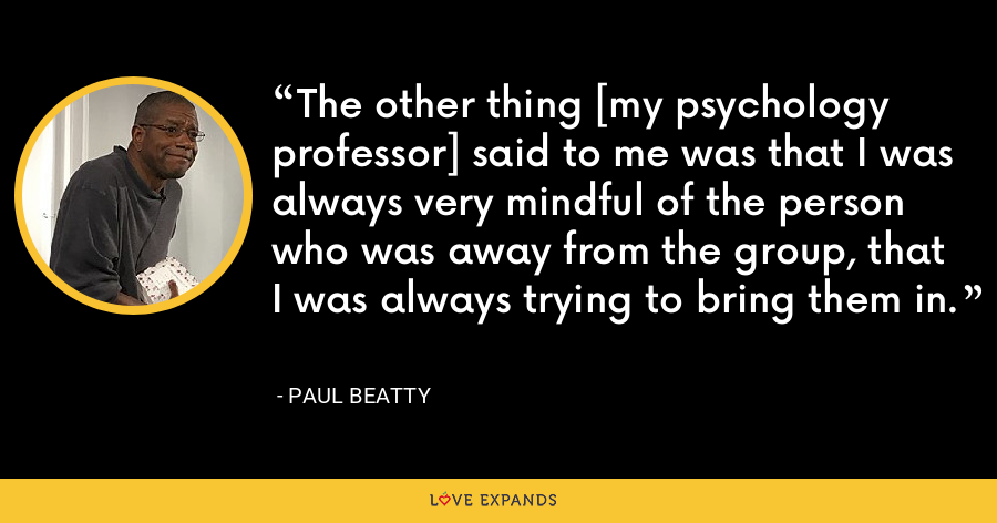 The other thing [my psychology professor] said to me was that I was always very mindful of the person who was away from the group, that I was always trying to bring them in. - Paul Beatty