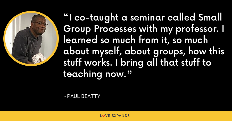 I co-taught a seminar called Small Group Processes with my professor. I learned so much from it, so much about myself, about groups, how this stuff works. I bring all that stuff to teaching now. - Paul Beatty