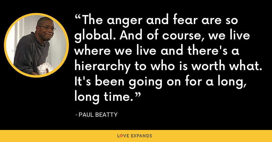 The anger and fear are so global. And of course, we live where we live and there's a hierarchy to who is worth what. It's been going on for a long, long time. - Paul Beatty