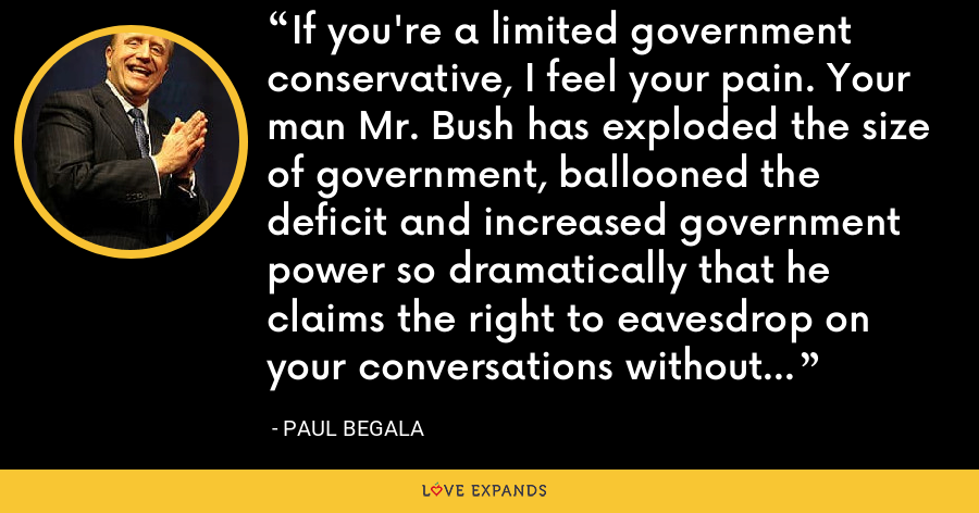 If you're a limited government conservative, I feel your pain. Your man Mr. Bush has exploded the size of government, ballooned the deficit and increased government power so dramatically that he claims the right to eavesdrop on your conversations without a warrant. - Paul Begala