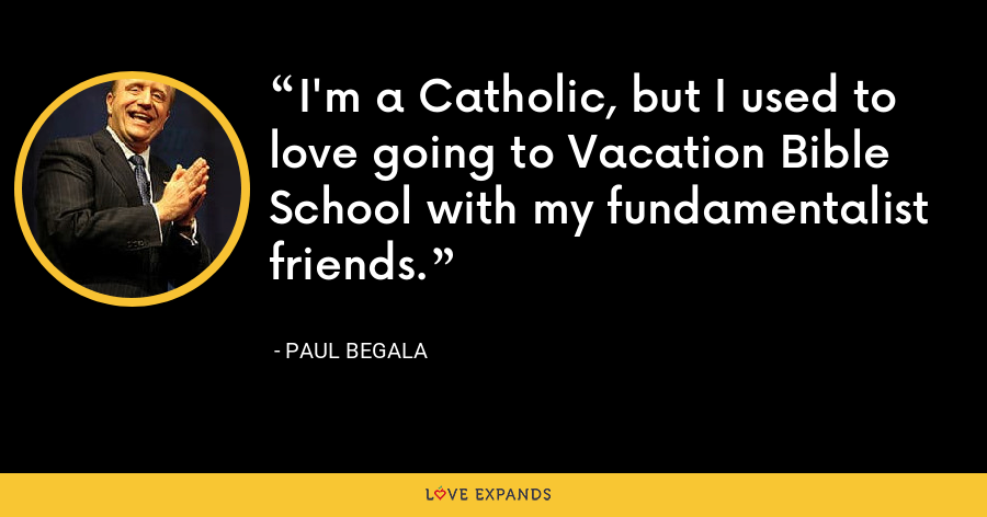 I'm a Catholic, but I used to love going to Vacation Bible School with my fundamentalist friends. - Paul Begala