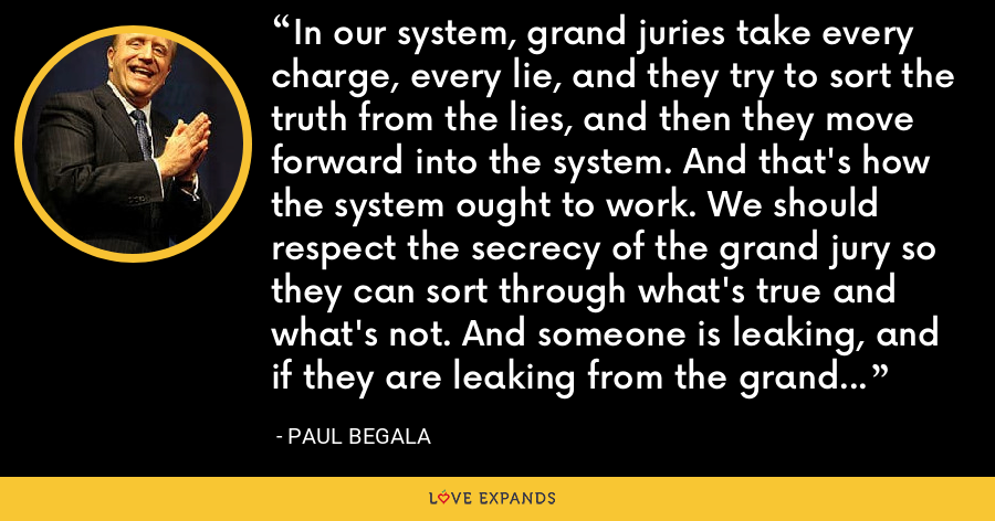 In our system, grand juries take every charge, every lie, and they try to sort the truth from the lies, and then they move forward into the system. And that's how the system ought to work. We should respect the secrecy of the grand jury so they can sort through what's true and what's not. And someone is leaking, and if they are leaking from the grand jury investigation, then that's a violation of the law. - Paul Begala