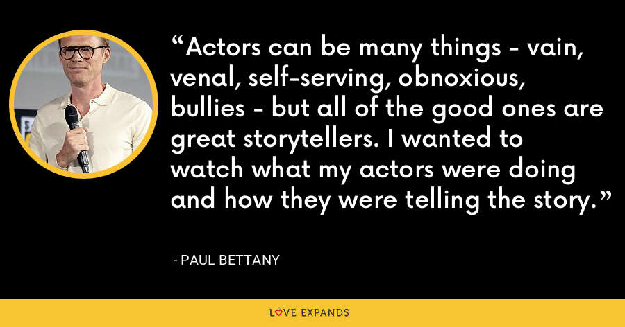 Actors can be many things - vain, venal, self-serving, obnoxious, bullies - but all of the good ones are great storytellers. I wanted to watch what my actors were doing and how they were telling the story. - Paul Bettany