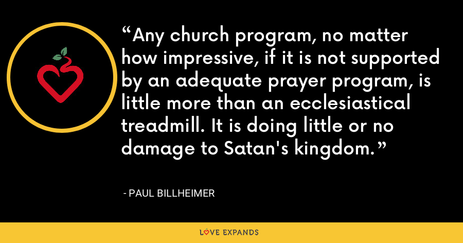 Any church program, no matter how impressive, if it is not supported by an adequate prayer program, is little more than an ecclesiastical treadmill. It is doing little or no damage to Satan's kingdom. - Paul Billheimer