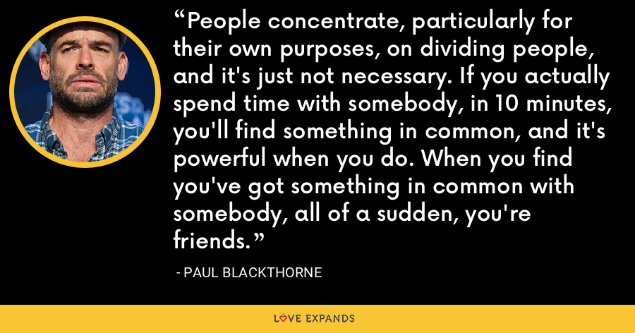 People concentrate, particularly for their own purposes, on dividing people, and it's just not necessary. If you actually spend time with somebody, in 10 minutes, you'll find something in common, and it's powerful when you do. When you find you've got something in common with somebody, all of a sudden, you're friends. - Paul Blackthorne