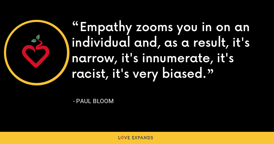 Empathy zooms you in on an individual and, as a result, it's narrow, it's innumerate, it's racist, it's very biased. - Paul Bloom