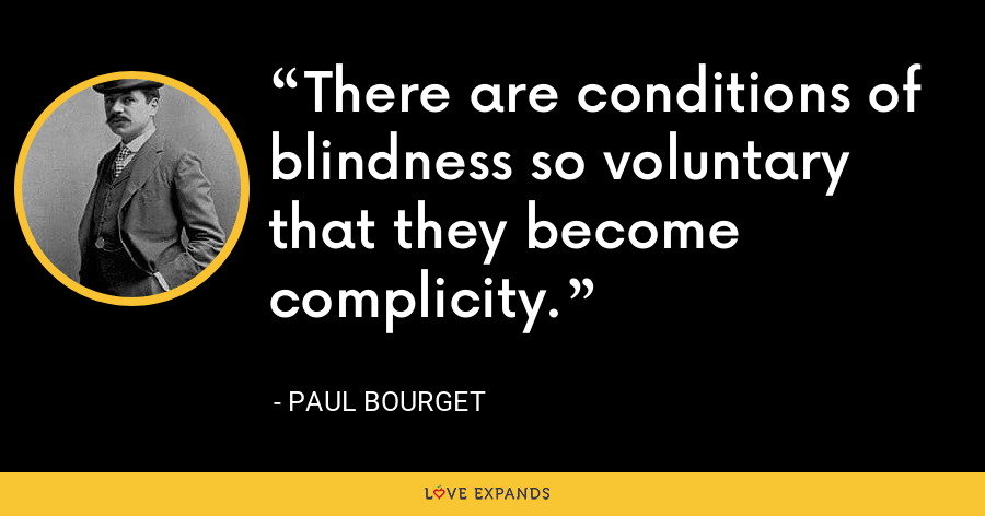 There are conditions of blindness so voluntary that they become complicity. - Paul Bourget