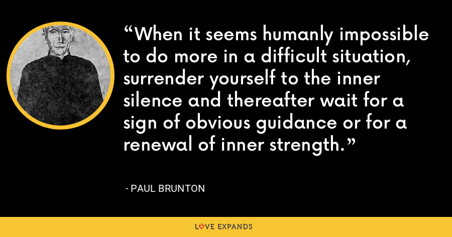 When it seems humanly impossible to do more in a difficult situation, surrender yourself to the inner silence and thereafter wait for a sign of obvious guidance or for a renewal of inner strength. - Paul Brunton