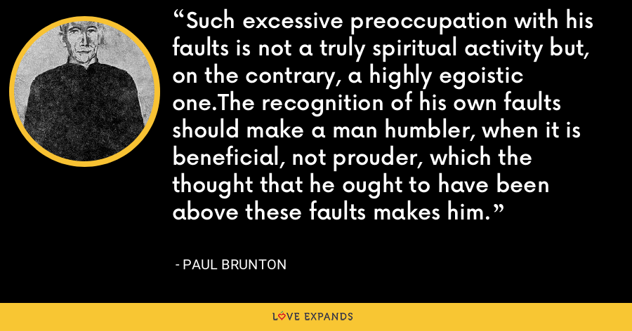 Such excessive preoccupation with his faults is not a truly spiritual activity but, on the contrary, a highly egoistic one.The recognition of his own faults should make a man humbler, when it is beneficial, not prouder, which the thought that he ought to have been above these faults makes him. - Paul Brunton