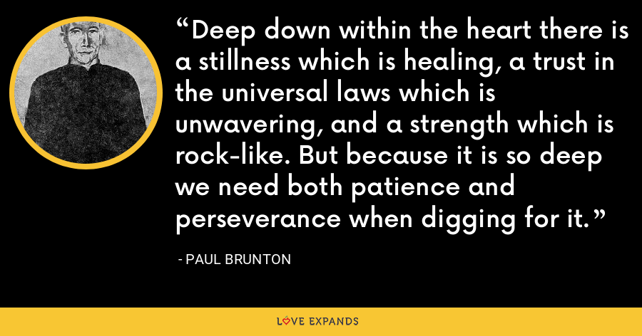 Deep down within the heart there is a stillness which is healing, a trust in the universal laws which is unwavering, and a strength which is rock-like. But because it is so deep we need both patience and perseverance when digging for it. - Paul Brunton