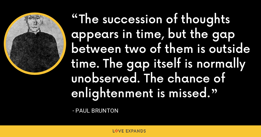 The succession of thoughts appears in time, but the gap between two of them is outside time. The gap itself is normally unobserved. The chance of enlightenment is missed. - Paul Brunton